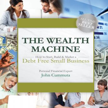 Wealth Machine: How to Start, Build & Market a Debt Free Small Business, John Cummuta
