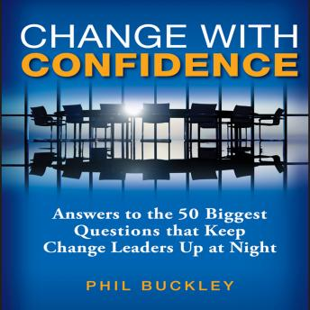 Change With Confidence: Answers to the 50 Biggest Questions that Keep Change Leaders Up at Night, Phil Buckley