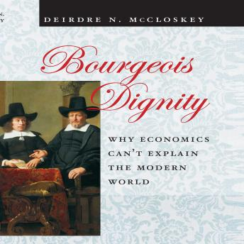 Bourgeois Dignity: Why Economics Can't Explain the Modern World, Deirdre N. McCloskey