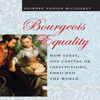 Bourgeois Equality: How Ideas, Not Capital or Institutions, Enriched the World, Deirdre N. McCloskey