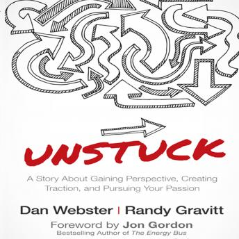Unstuck: A Story About Gaining Perspective, Creating Traction, and Pursuing Your Passion, Randy Gravitt, Dan Webster, Jon Gordon