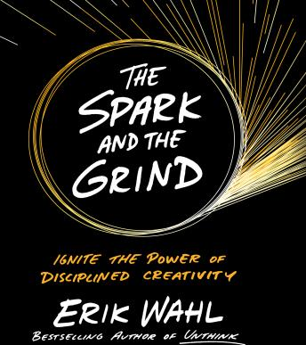 Spark and The Grind: Ignite the Power of Disciplined Creativity, Erik Wahl