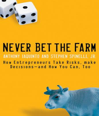Never Bet the Farm: How Entrepreneurs Take Risks, Make Decisions - and How You Can, Too, Stephen Spinelli, Anthony Iaquinto