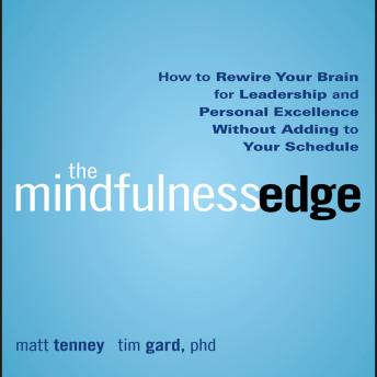Mindfulness Edge: How to Rewire Your Brain for Leadership and Personal Excellence Without Adding to Your Schedule, MattGard Tenney