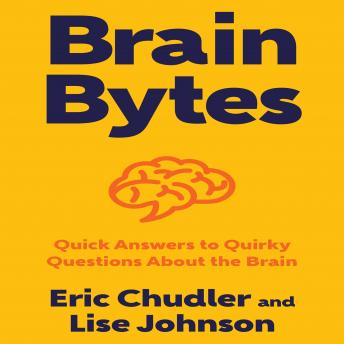 Brain Bytes: Quick Answers to Quirky Questions About the Brain, Lise Johnson, Eric Chudler