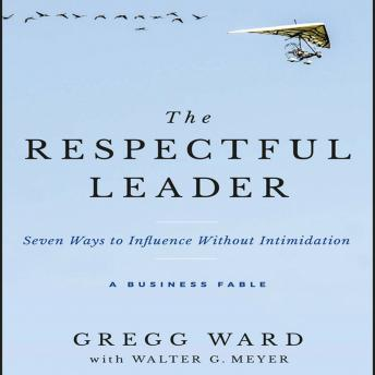 Respectful Leader: Seven Ways to Influence Without Intimidation, Walter G. Meyer, Gregg Ward