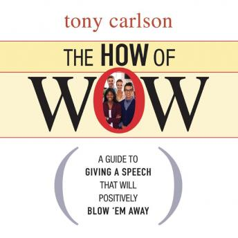 How of Wow: The Guide to Giving a Speech that Will Positively Blow 'em Away, Tony Carlson