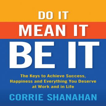 Do It, Mean It, Be It: The Keys to Achieve Success, Happiness, and Everything You Deserve at Work and in Life, Corrie Shanahan
