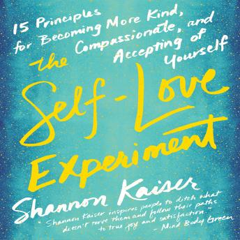 Self-Love Experiment: Fifteen Principles for Becoming More Kind, Compassionate, and Accepting of Yourself, Shannon Kaiser
