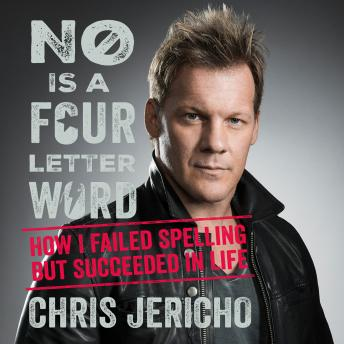 No is a four-letter word: How I Failed Spelling but Succeeded in Life, Chris Jericho