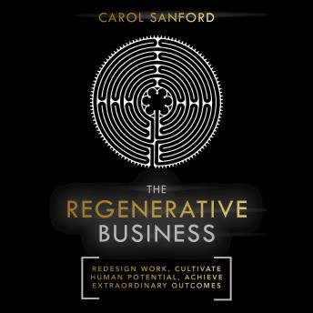 Regenerative Business: Redesign Work, Cultivate Human Potential, Achieve Extraordinary Outcomes, Carol Sanford
