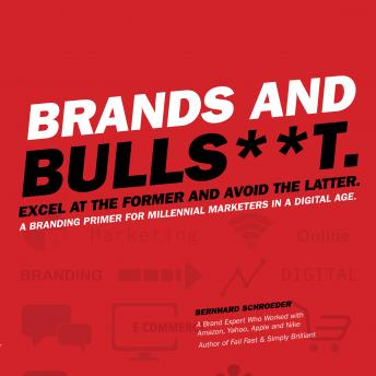 Brands and Bulls**t: Excel at the Former and Avoid the Latter. A Branding Primer for Millennial Marketers in a Digital Age., Bernhard Schroeder