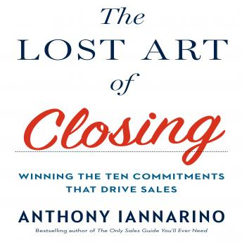 Lost Art of Closing: Winning the Ten Commitments That Drive Sales, Anthony Iannarino
