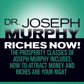Riches Now!: The Prosperity Classics of Joseph Murphy including How to Attract Money, Riches Are Your Right, and Believe in Yourself, Joseph Murphy