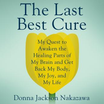 Last Best Cure: My Quest to Awaken the Healing Parts of my Brain and Get Back My Body, My Joy, and My Life, Donna Jackson Nakazawa