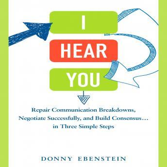 I Hear You: Repair Communication Breakdowns, Negotiate Successfully, and Build Consensus... in Three Easy Steps, Donny Ebenstein