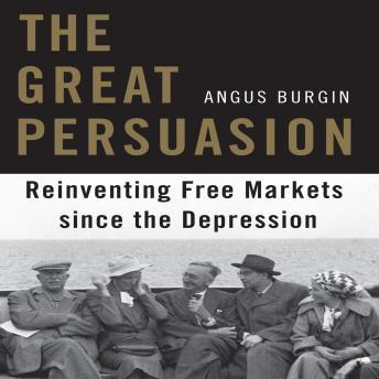 Great Persuasion: Reinventing Free Markets Since the Depression, Angus Burgin