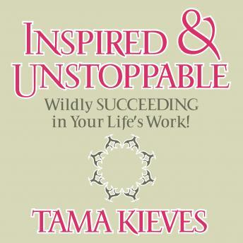 Inspired & Unstoppable: Wildly Succeeding in Your Life's Work!, Tama Kieves