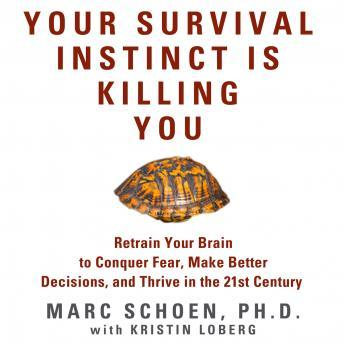 Your Survival Instinct Is Killing You: Retrain Your Brain to Conquer Fear, Make Better Decisions, and Thrive in the 21st Century, Marc Schoen