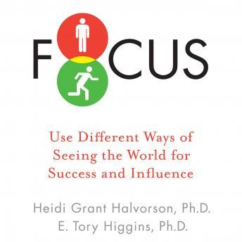 Focus: Use Different Ways of Seeing the World for Success and Influence, Tory E. Higgins, Heidi Grant Halvorson