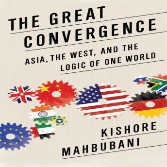 Great Convergence: Asia, the West, and the Logic of One World, Kishore Mahbubani
