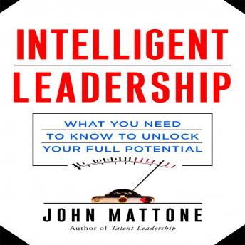 Intelligent Leadership: What You Need to Know to Unlock Your Full Potential, John Mattone