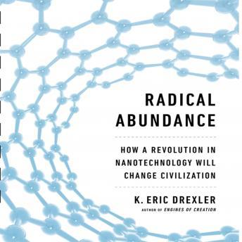 Radical Abundance: How a Revolution in Nanotechnology Will Change Civilization, Eric K. Drexler