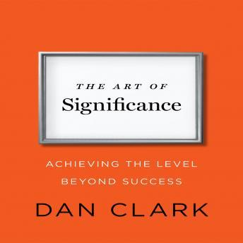 Art of Significance: Achieving The Level Beyond Success, Dan Clark