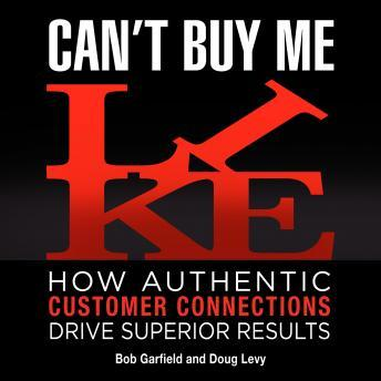 Can't Buy Me Like: How Authentic Customer Connections Drive Superior Results, Doug Levy, Bob Garfield