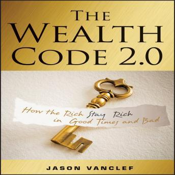 Wealth Code 2.0: How the Rich Stay Rich in Good Times and Bad, Jason Vanclef