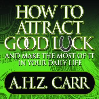 How to Attract Good Luck: And Make the Most of it in Your Daily Life, Albert H. Z. Carr