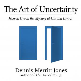 Art of Uncertainty: How to Live in the Mystery of Life and Love It, Dennis merritt Jones