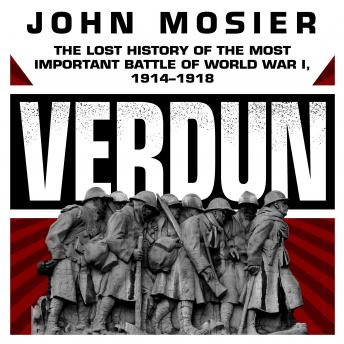 Download Verdun: The Lost History of the Most Important Battle of World War I, 1914-1918 by John Mosier