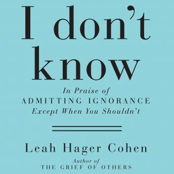 I Don't Know: In Praise of Admitting Ignorance and Doubt (Except When You Shouldn't), Leah Hager Cohen