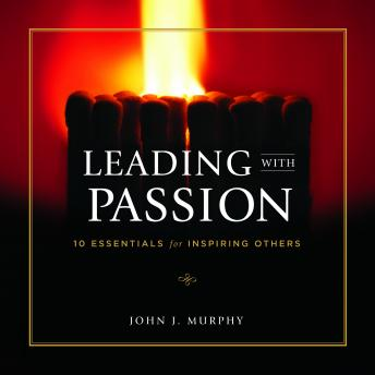 Leading With Passion: 10 Essentials for Inspiring Others, John J. Murphy