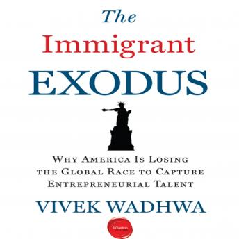 Immigrant Exodus: Why America Is Losing the Global Race to Capture Entrepreneurial Talent, Vivek Wadhwa