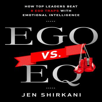 EGO vs. EQ: How Top Business Leaders Beat 8 Ego Traps with Emotional Intelligence, Jen Shirkani