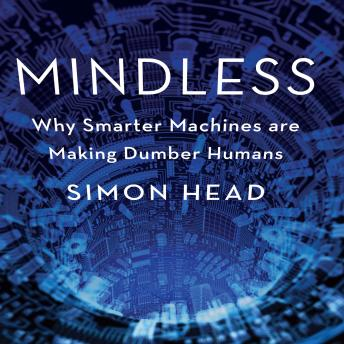 Mindless: Why Smarter Machines are Making Dumber Humans, Simon Head
