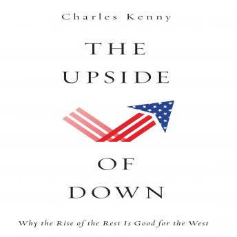 Upside of Down: Why the Rise of the Rest is Good for the West, Charles Kenny