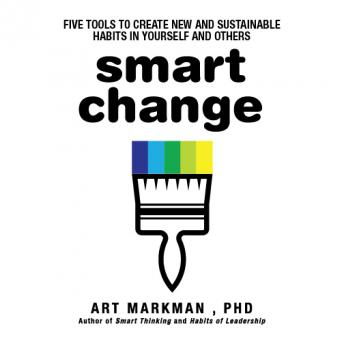 Smart Change: Five Tools to Create New and Sustainable Habits in Yourself and Others, Art Markman