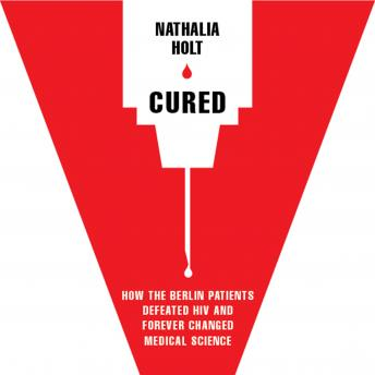 Cured: How the Berlin Patients Defeated HIV and Forever Changed Medical Science, Nathalia Holt