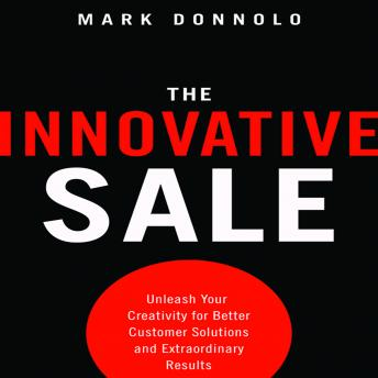 Innovative Sale: Unleash Your Creativity for Better Customer Solutions and Extraordinary Results, Mark Donnolo