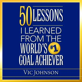 50 Lessons I Learned From the World's #1 Goal Achiever, Vic Johnson