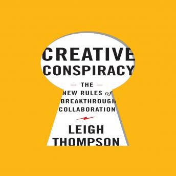Creative Conspiracy: The New Rules of Breakthrough Collaboration, Leigh L. Thompson