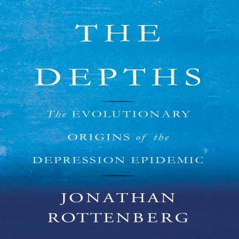Depths: The Evolutionary Origins of the Depression Epidemic, Jonathan Rottenberg