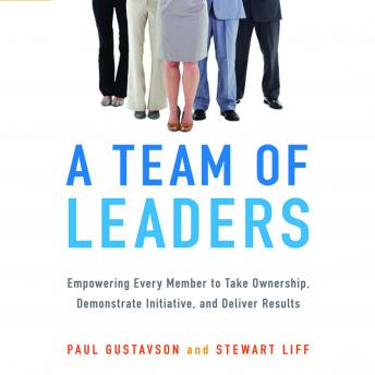 Team of Leaders: Empowering Every Member to Take Ownership, Demonstrate Initiative, and Deliver Results, Paul Gustavson, Stewart Liff