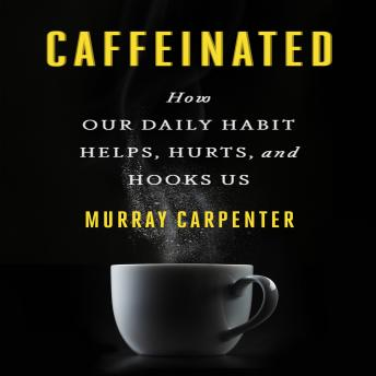 Caffeinated: How Our Daily Habit Helps, Hurts, and Hooks Us, Murray Carpenter