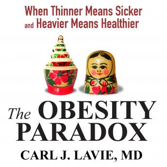 Obesity Paradox: When Thinner Means Sicker and Heavier Means Healthier, Carl J. Lavie