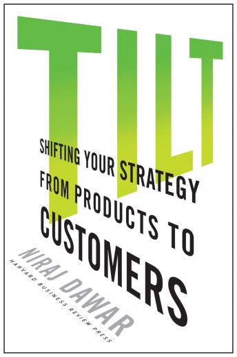 Tilt: Shifting Your Strategy from Products to Customers, Niraj Dawar