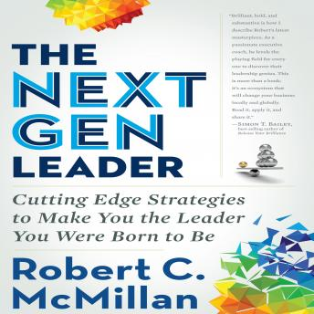 Next Gen Leader: Cutting Edge Strategies to Make You the Leader You Were Born to Be, Robert C. McMillan